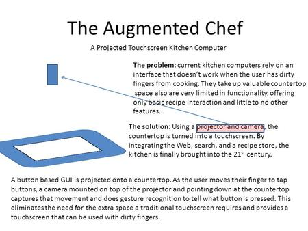 The Augmented Chef The solution: Using a projector and camera, the countertop is turned into a touchscreen. By integrating the Web, search, and a recipe.