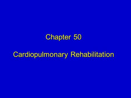 Chapter 50 Cardiopulmonary Rehabilitation Chapter 50 Cardiopulmonary Rehabilitation.