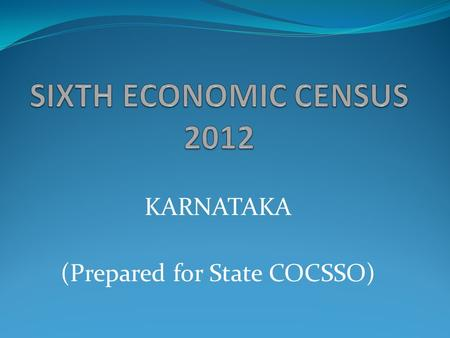 KARNATAKA (Prepared for State COCSSO). What is Economic Census? Economic Census is the complete count of all units/establishments involved in some economic.