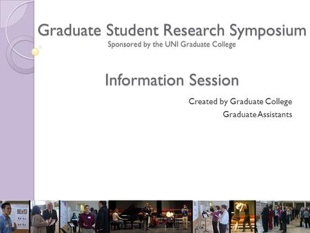 Graduate Student Research Symposium Sponsored by the UNI Graduate College Information Session Created by Graduate College Graduate Assistants.