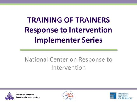 National Center on Response to Intervention TRAINING OF TRAINERS Response to Intervention Implementer Series.