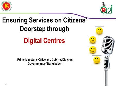 Ensuring Services on Citizens' Doorstep through Digital Centres Prime Minister's Office and Cabinet Division Government of Bangladesh 1.