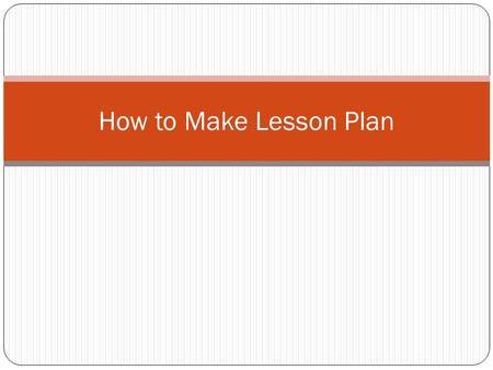 How to Make Lesson Plan. THINK… What is a lesson plan?