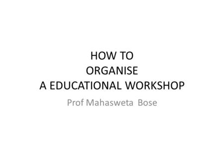 HOW TO ORGANISE A EDUCATIONAL WORKSHOP Prof Mahasweta Bose.