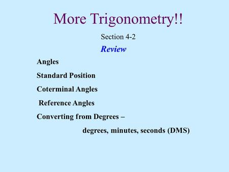 More Trigonometry!! Section 4-2 Review Angles Standard Position Coterminal Angles Reference Angles Converting from Degrees – degrees, minutes, seconds.