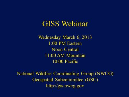 NWCG Geospatial Sub Committee GISS Webinar Wednesday March 6, 2013 1:00 PM Eastern Noon Central 11:00 AM Mountain 10:00 Pacific National Wildfire Coordinating.