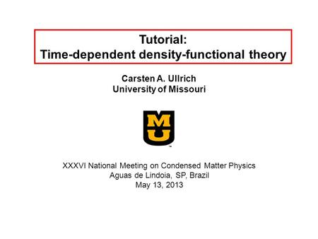 Tutorial: Time-dependent density-functional theory Carsten A. Ullrich University of Missouri XXXVI National Meeting on Condensed Matter Physics Aguas de.