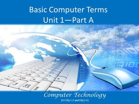 Basic Computer Terms Unit 1—Part A Computer Technology (S1 Obj 1-2 and Obj 2-3)