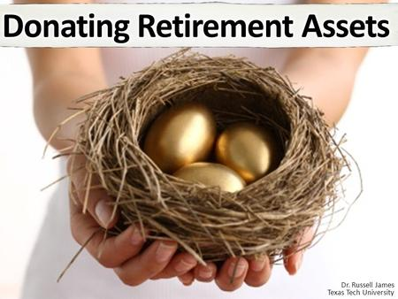 Dr. Russell James Texas Tech University. Why are retirement assets a big deal?