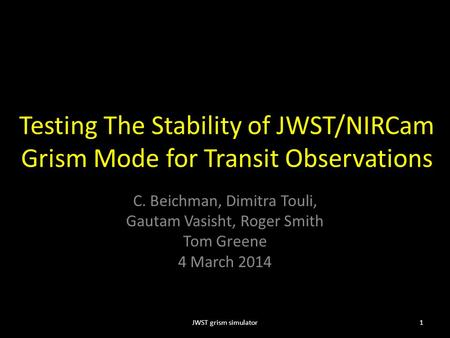 Testing The Stability of JWST/NIRCam Grism Mode for Transit Observations C. Beichman, Dimitra Touli, Gautam Vasisht, Roger Smith Tom Greene 4 March 2014.
