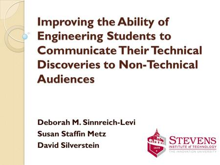 Improving the Ability of Engineering Students to Communicate Their Technical Discoveries to Non-Technical Audiences Deborah M. Sinnreich-Levi Susan Staffin.