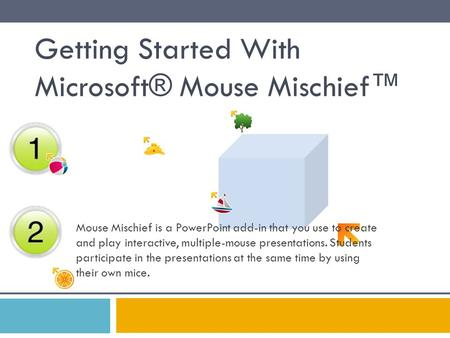 Getting Started With Microsoft® Mouse Mischief™ Mouse Mischief is a PowerPoint add-in that you use to create and play interactive, multiple-mouse presentations.