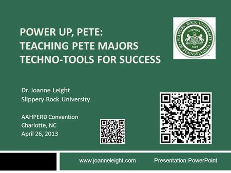 POWER UP, PETE: TEACHING PETE MAJORS TECHNO-TOOLS FOR SUCCESS Dr. Joanne Leight Slippery Rock University AAHPERD Convention Charlotte, NC April 26, 2013.