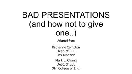 BAD PRESENTATIONS (and how not to give one..) Adopted from Katherine Compton Dept. of ECE UW-Madison Mark L. Chang Dept. of ECE Olin College of Eng.