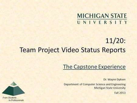 From Students… …to Professionals The Capstone Experience 11/20: Team Project Video Status Reports Dr. Wayne Dyksen Department of Computer Science and Engineering.