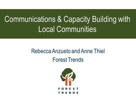 Communications & Capacity Building with Local Communities Rebecca Anzueto and Anne Thiel Forest Trends.