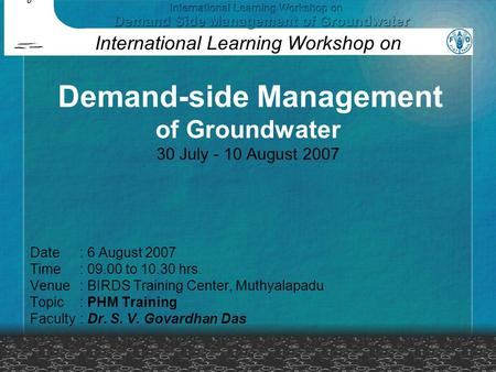 Date: 6 August 2007 Time: 09.00 to 10.30 hrs. Venue: BIRDS Training Center, Muthyalapadu Topic: PHM Training Faculty: Dr. S. V. Govardhan Das International.