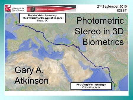 Machine Vision Laboratory The University of the West of England Bristol, UK 2 nd September 2010 ICEBT Photometric Stereo in 3D Biometrics Gary A. Atkinson.