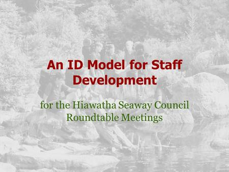 An ID Model for Staff Development for the Hiawatha Seaway Council Roundtable Meetings.