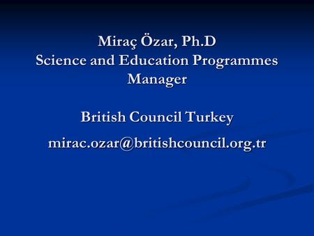 Miraç Özar, Ph.D Science and Education Programmes Manager British Council Turkey