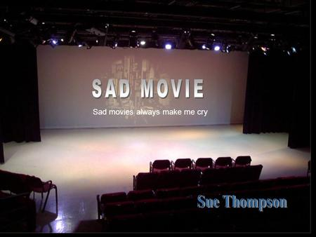 SAD MOVIE Sad movies always make me cry Sue Thompson.