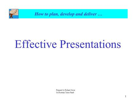 1 How to plan, develop and deliver … Effective Presentations Prepared by Richard Geyer SA Rostrum Tutors Panel.