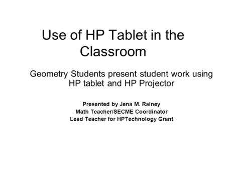 Use of HP Tablet in the Classroom Geometry Students present student work using HP tablet and HP Projector Presented by Jena M. Rainey Math Teacher/SECME.