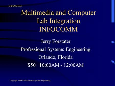 INFOCOMM Copyright 1999 © Professional Systems Engineering Multimedia and Computer Lab Integration INFOCOMM Jerry Forstater Professional Systems Engineering.