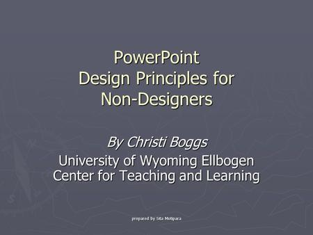 Prepared by Sita Motipara PowerPoint Design Principles for Non-Designers By Christi Boggs University of Wyoming Ellbogen Center for Teaching and Learning.