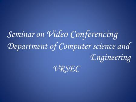 Seminar on Video Conferencing Department of Computer science and Engineering VRSEC.