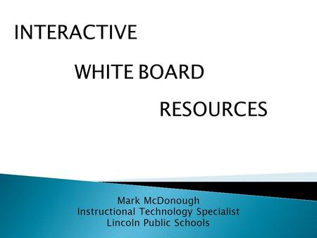 Mark McDonough Instructional Technology Specialist Lincoln Public Schools WHITE RESOURCES BOARD INTERACTIVE.