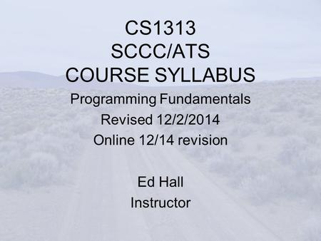 CS1313 SCCC/ATS COURSE SYLLABUS Programming Fundamentals Revised 12/2/2014 Online 12/14 revision Ed Hall Instructor.