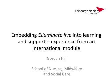 Embedding Elluminate live into learning and support – experience from an international module Gordon Hill School of Nursing, Midwifery and Social Care.