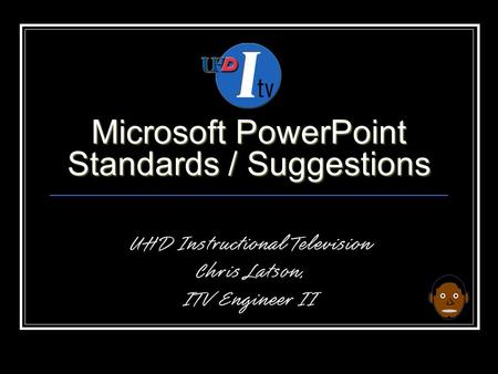 Microsoft PowerPoint Standards / Suggestions UHD Instructional Television Chris Latson, ITV Engineer II.