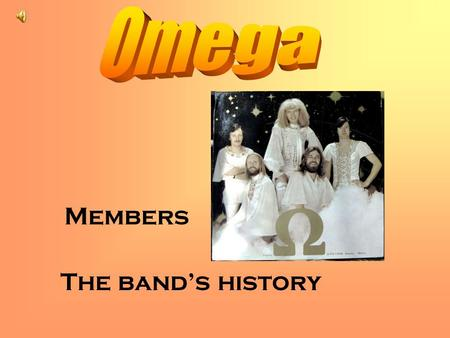 Members The band's history. History Omega is a Hungarian rockband, founded in 1962, and celebrated the 45th anniversary in 2007.They were the first who.
