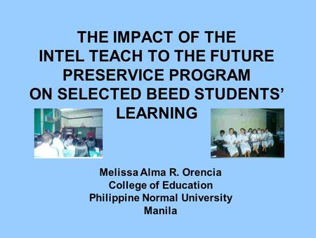 THE IMPACT OF THE INTEL TEACH TO THE FUTURE PRESERVICE PROGRAM ON SELECTED BEED STUDENTS' LEARNING Melissa Alma R. Orencia College of Education Philippine.