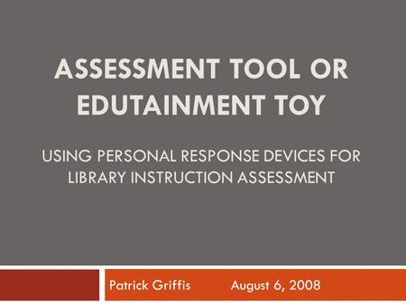 ASSESSMENT TOOL OR EDUTAINMENT TOY USING PERSONAL RESPONSE DEVICES FOR LIBRARY INSTRUCTION ASSESSMENT Patrick Griffis August 6, 2008.