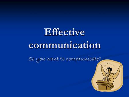 Effective communication So you want to communicate?