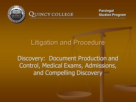 Q UINCY COLLEGE Paralegal Studies Program Paralegal Studies Program Litigation and Procedure Discovery: Document Production and Control, Medical Exams,