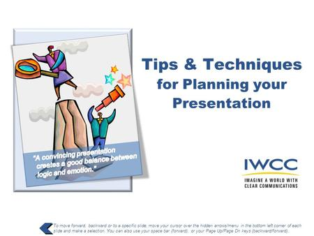 Tips & Techniques for Planning your Presentation To move forward, backward or to a specific slide, move your cursor over the hidden arrows/menu in the.