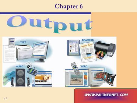 Chapter 6 p. 6 WWW.PALINFONET.COM. What is Output? What is output? p. 292 Fig. 6-1 Next  Data that has been processed into a useful form, called information.