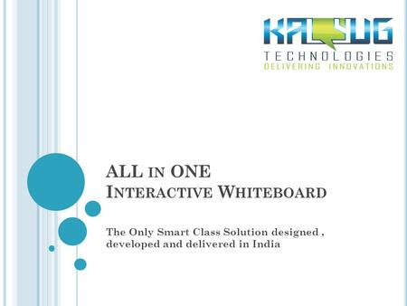 ALL IN ONE I NTERACTIVE W HITEBOARD The Only Smart Class Solution designed, developed and delivered in India.