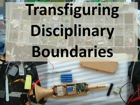 "Transfiguring Disciplinary Boundaries. ""...a blurring of traditional design domains."" [Sanders, 2006] ""...a new capacity for collaboration has encouraged."