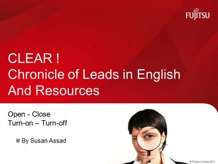 © Fujitsu Limited, 2011 Open - Close Turn-on – Turn-off By Susan Assad CLEAR ! Chronicle of Leads in English And Resources.