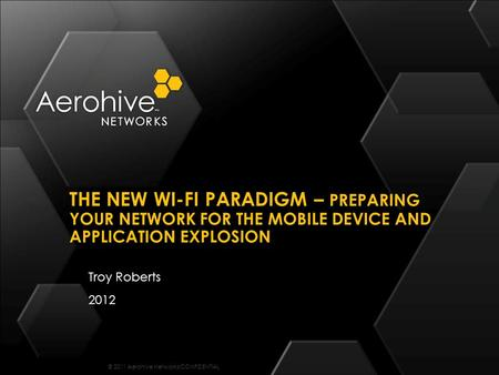 © 2011 Aerohive Networks CONFIDENTIAL Troy Roberts 2012 THE NEW WI-FI PARADIGM – PREPARING YOUR NETWORK FOR THE MOBILE DEVICE AND APPLICATION EXPLOSION.