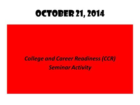October 21, 2014 College and Career Readiness (CCR) Seminar Activity.