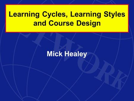 Mick Healey Learning Cycles, Learning Styles and Course Design.