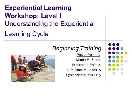 Experiential Learning Workshop: Level I Understanding the Experiential Learning Cycle Beginning Training Power Point by: Martin H. Smith, Richard P. Enfield,