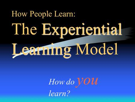 Experiential Learning How People Learn: The Experiential Learning Model How do you learn?