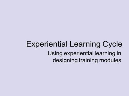 Experiential Learning Cycle Using experiential learning in designing training modules.